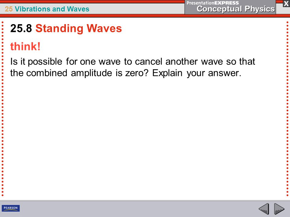 25 Vibrations and Waves think! Is it possible for one wave to cancel another wave so that the combined amplitude is zero? Explain your answer. 25.8 St