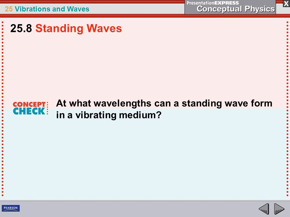 25 Vibrations and Waves At what wavelengths can a standing wave form in a vibrating medium? 25.8 Standing Waves