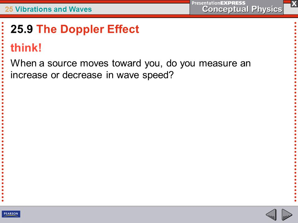 25 Vibrations and Waves think! When a source moves toward you, do you measure an increase or decrease in wave speed? 25.9 The Doppler Effect