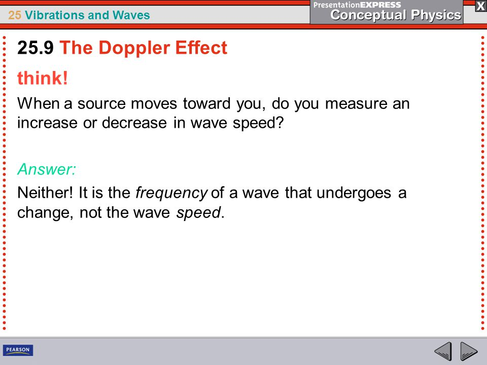 25 Vibrations and Waves think! When a source moves toward you, do you measure an increase or decrease in wave speed? Answer: Neither! It is the freque