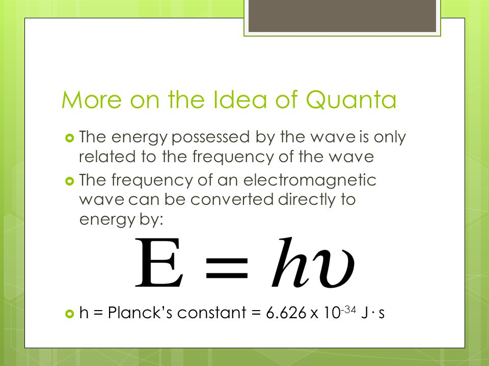 More on the Idea of Quanta  The energy possessed by the wave is only related to the frequency of the wave  The frequency of an electromagnetic wave can be converted directly to energy by:  h = Planck's constant = 6.626 x 10 -34 J· s