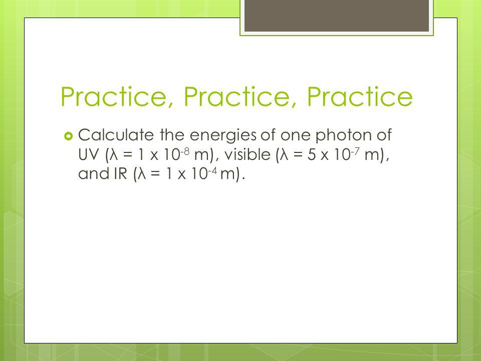 Practice, Practice, Practice  Calculate the energies of one photon of UV (λ = 1 x 10 -8 m), visible (λ = 5 x 10 -7 m), and IR (λ = 1 x 10 -4 m).