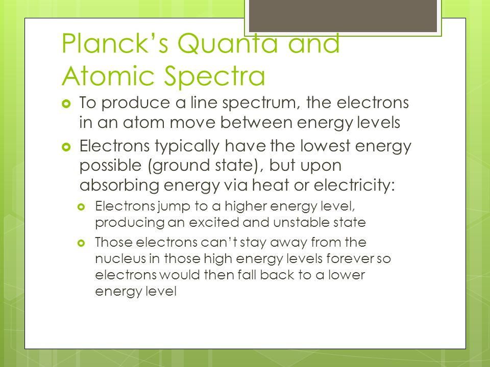 Planck's Quanta and Atomic Spectra  To produce a line spectrum, the electrons in an atom move between energy levels  Electrons typically have the lowest energy possible (ground state), but upon absorbing energy via heat or electricity:  Electrons jump to a higher energy level, producing an excited and unstable state  Those electrons can't stay away from the nucleus in those high energy levels forever so electrons would then fall back to a lower energy level