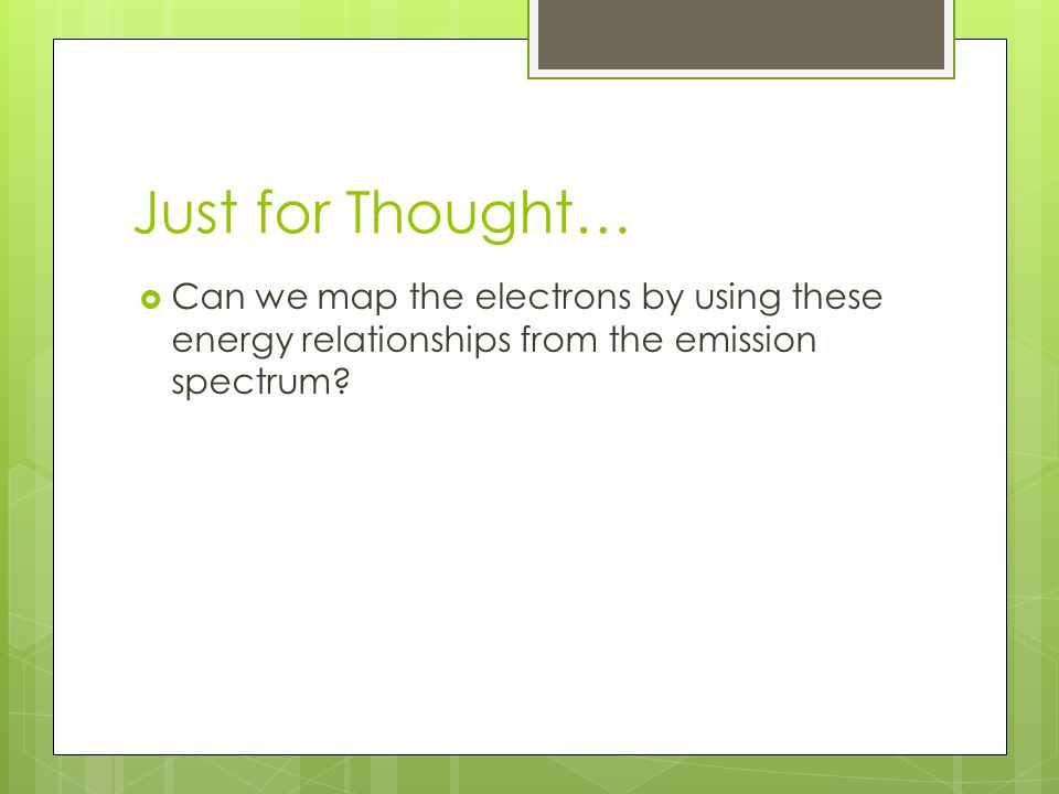 Just for Thought…  Can we map the electrons by using these energy relationships from the emission spectrum