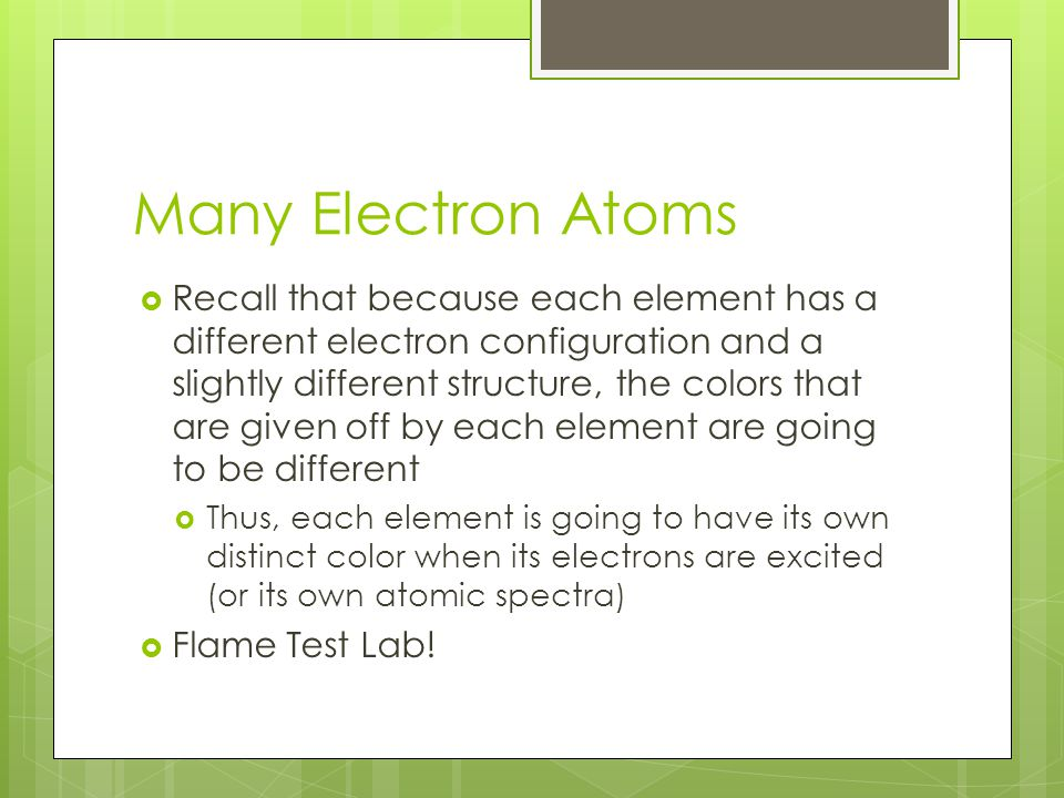 Many Electron Atoms  Recall that because each element has a different electron configuration and a slightly different structure, the colors that are given off by each element are going to be different  Thus, each element is going to have its own distinct color when its electrons are excited (or its own atomic spectra)  Flame Test Lab!
