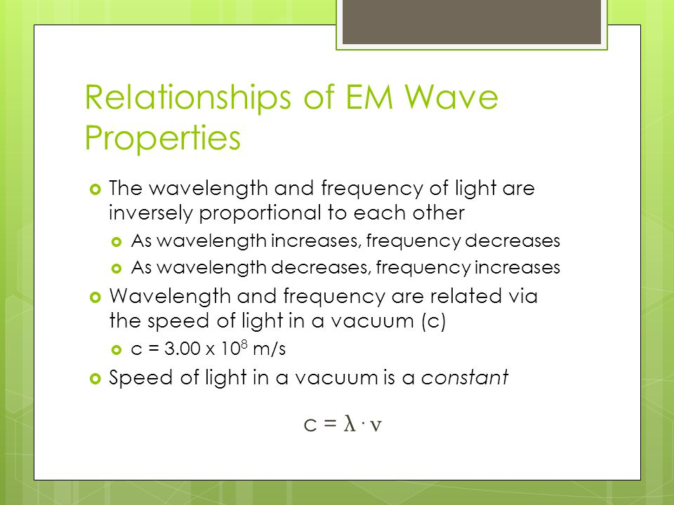 Relationships of EM Wave Properties  The wavelength and frequency of light are inversely proportional to each other  As wavelength increases, frequency decreases  As wavelength decreases, frequency increases  Wavelength and frequency are related via the speed of light in a vacuum (c)  c = 3.00 x 10 8 m/s  Speed of light in a vacuum is a constant c = λ· ν