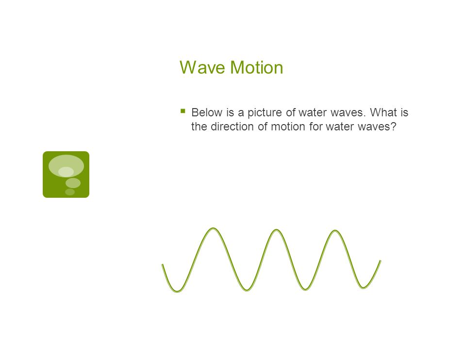 Wave Motion  Water waves travel in a horizontal direction.