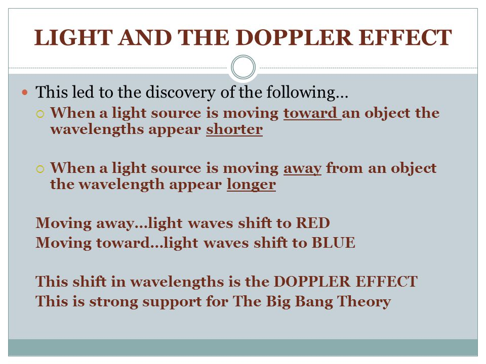 LIGHT AND THE DOPPLER EFFECT This led to the discovery of the following…  When a light source is moving toward an object the wavelengths appear shorter  When a light source is moving away from an object the wavelength appear longer Moving away…light waves shift to RED Moving toward…light waves shift to BLUE This shift in wavelengths is the DOPPLER EFFECT This is strong support for The Big Bang Theory