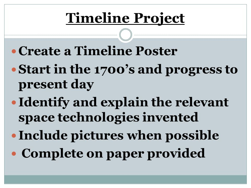 Timeline Project Create a Timeline Poster Start in the 1700's and progress to present day Identify and explain the relevant space technologies invented Include pictures when possible Complete on paper provided