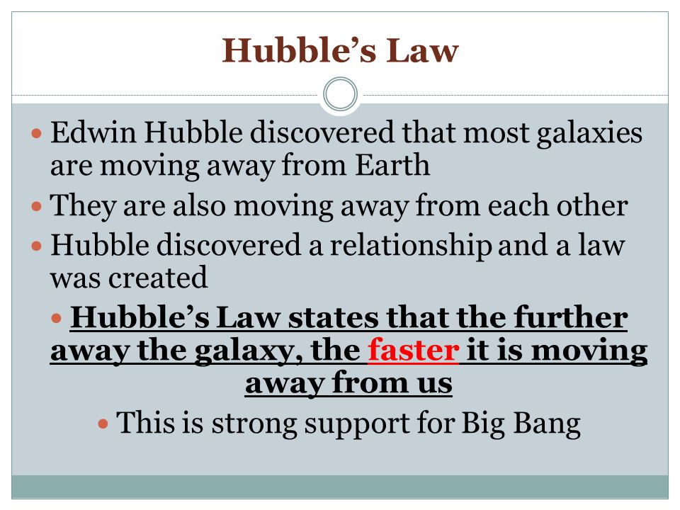 Hubble's Law Edwin Hubble discovered that most galaxies are moving away from Earth They are also moving away from each other Hubble discovered a relationship and a law was created Hubble's Law states that the further away the galaxy, the faster it is moving away from us This is strong support for Big Bang