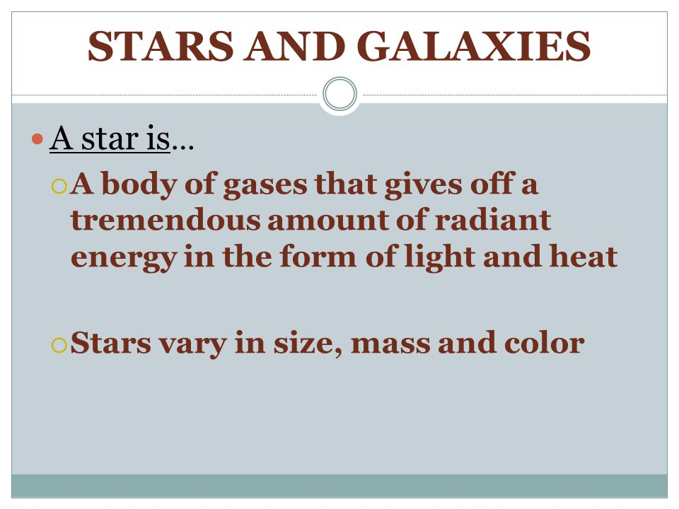 STARS AND GALAXIES A star is …  A body of gases that gives off a tremendous amount of radiant energy in the form of light and heat  Stars vary in size, mass and color