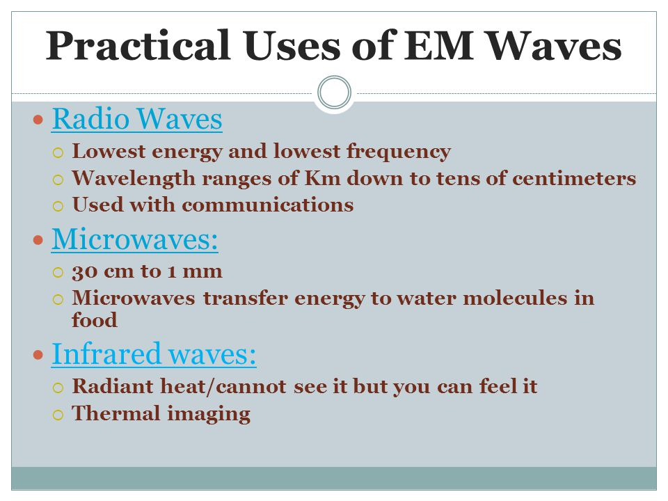 Practical Uses of EM Waves Radio Waves  Lowest energy and lowest frequency  Wavelength ranges of Km down to tens of centimeters  Used with communications Microwaves:  30 cm to 1 mm  Microwaves transfer energy to water molecules in food Infrared waves:  Radiant heat/cannot see it but you can feel it  Thermal imaging