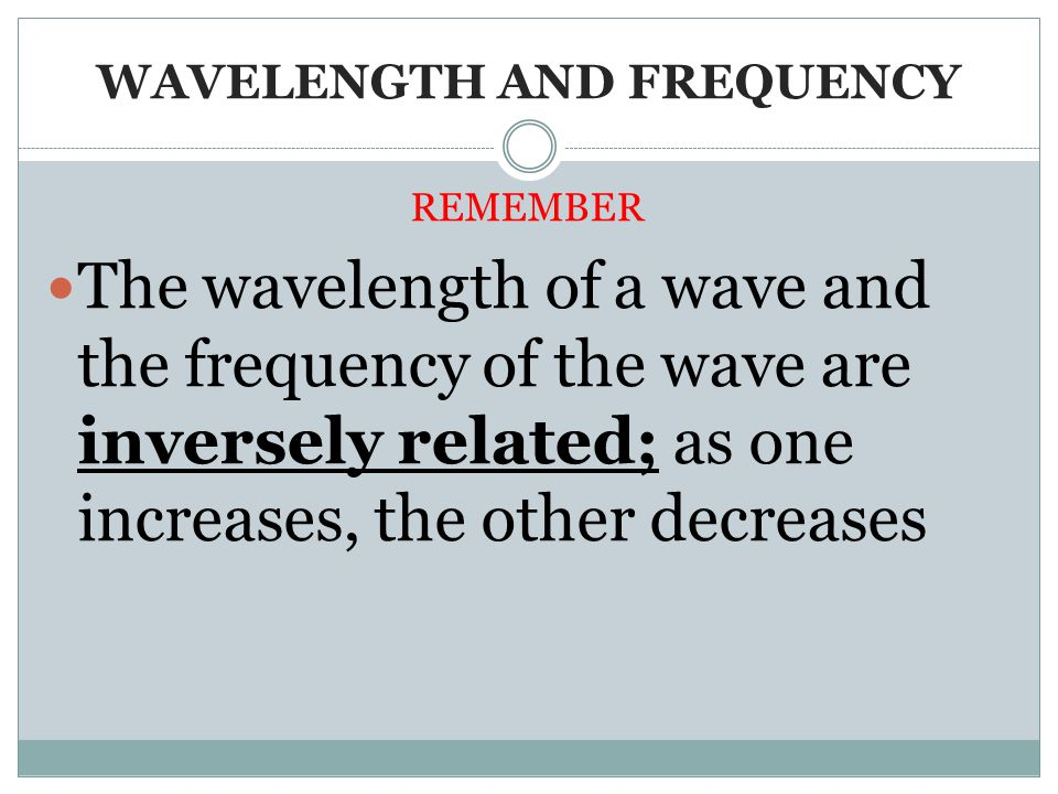 WAVELENGTH AND FREQUENCY REMEMBER The wavelength of a wave and the frequency of the wave are inversely related; as one increases, the other decreases
