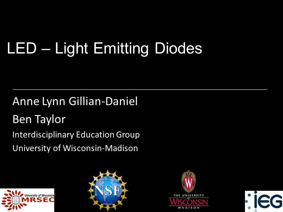 LED – Light Emitting Diodes Anne Lynn Gillian-Daniel Ben Taylor Interdisciplinary Education Group University of Wisconsin-Madison