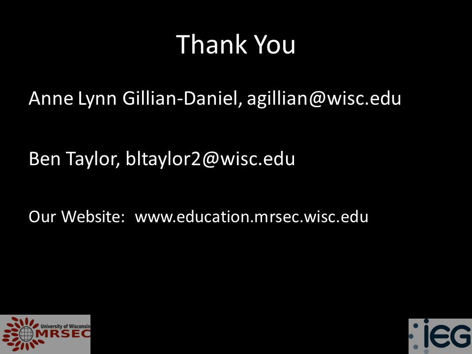 Thank You Anne Lynn Gillian-Daniel, agillian@wisc.edu Ben Taylor, bltaylor2@wisc.edu Our Website: www.education.mrsec.wisc.edu