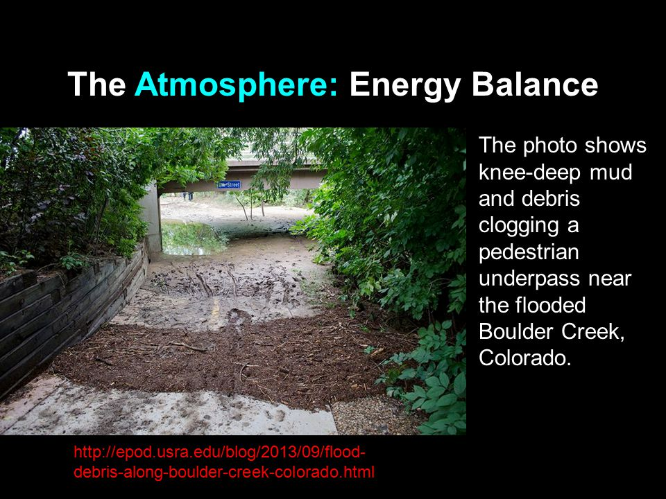 The Atmosphere: Energy Balance The photo shows knee-deep mud and debris clogging a pedestrian underpass near the flooded Boulder Creek, Colorado.
