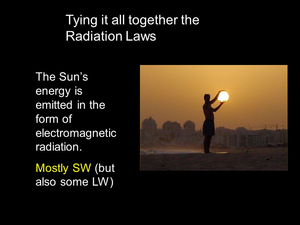 Tying it all together the Radiation Laws The Sun's energy is emitted in the form of electromagnetic radiation.
