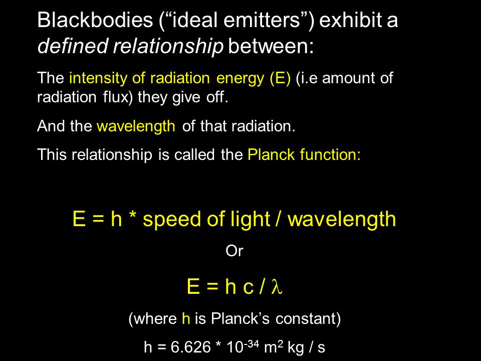 Blackbodies ( ideal emitters ) exhibit a defined relationship between: The intensity of radiation energy (E) (i.e amount of radiation flux) they give off.