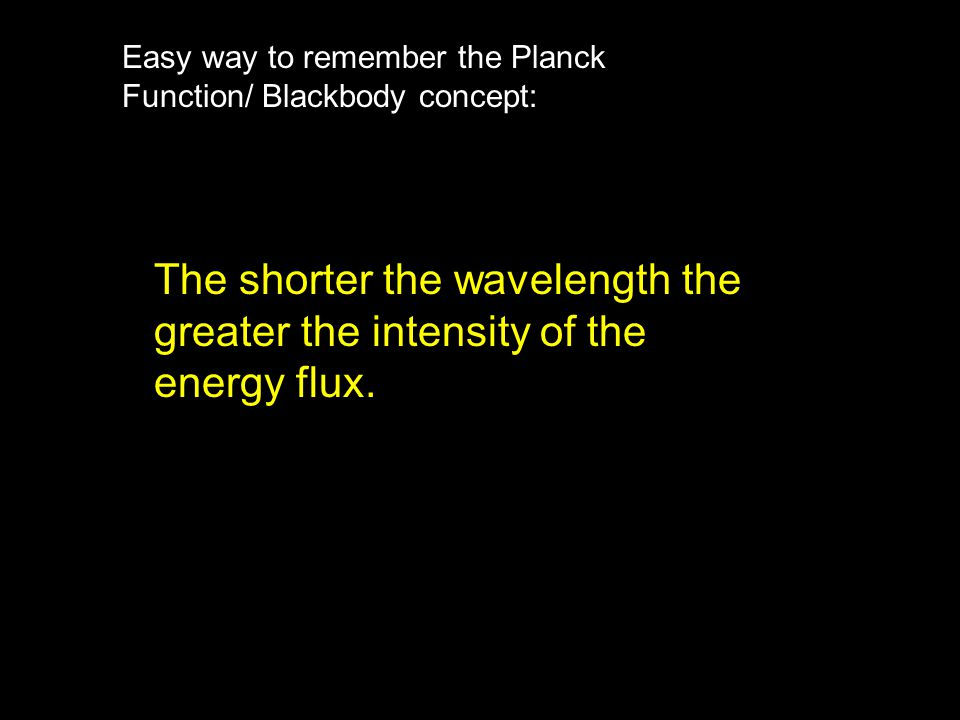 Easy way to remember the Planck Function/ Blackbody concept: The shorter the wavelength the greater the intensity of the energy flux.