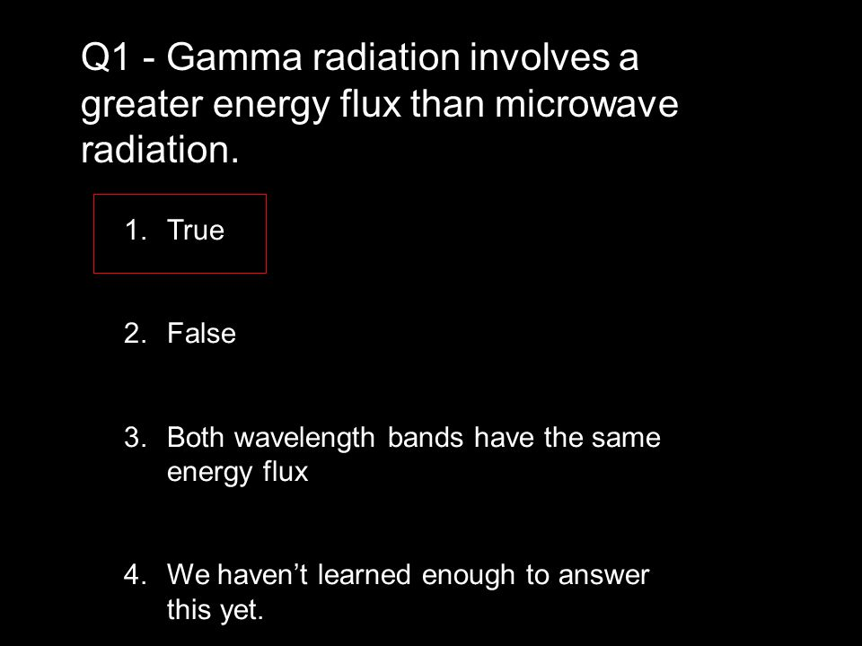 1.True 2.False 3.Both wavelength bands have the same energy flux 4.We haven't learned enough to answer this yet.