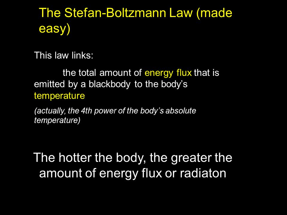 The Stefan-Boltzmann Law (made easy) This law links: the total amount of energy flux that is emitted by a blackbody to the body's temperature (actually, the 4th power of the body's absolute temperature) The hotter the body, the greater the amount of energy flux or radiaton