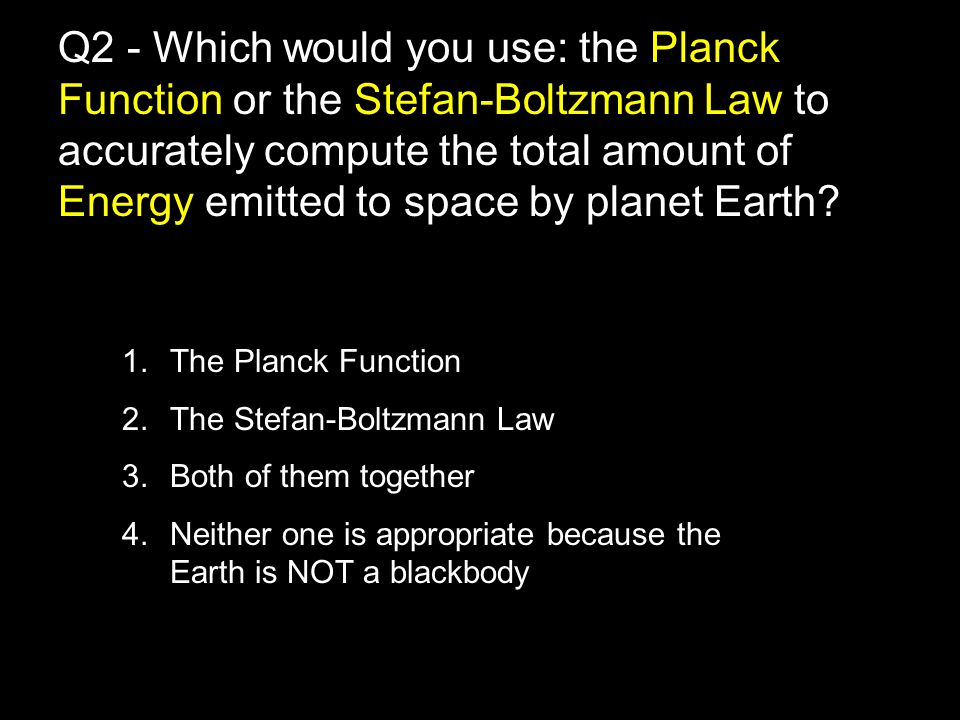 1.The Planck Function 2.The Stefan-Boltzmann Law 3.Both of them together 4.Neither one is appropriate because the Earth is NOT a blackbody Q2 - Which would you use: the Planck Function or the Stefan-Boltzmann Law to accurately compute the total amount of Energy emitted to space by planet Earth