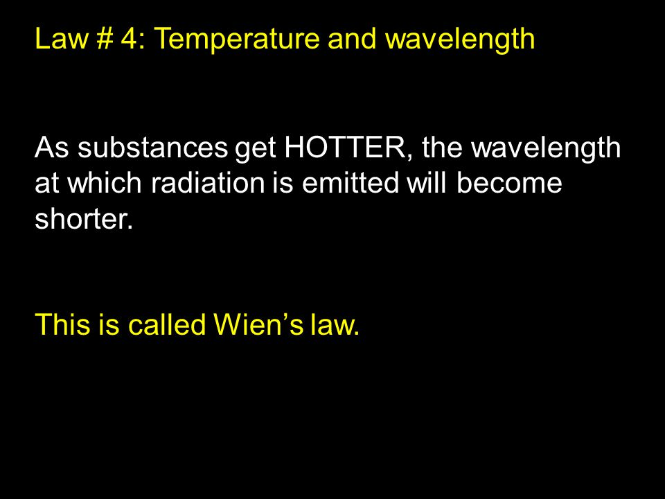 Law # 4: Temperature and wavelength As substances get HOTTER, the wavelength at which radiation is emitted will become shorter.