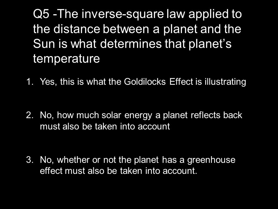 Q5 -The inverse-square law applied to the distance between a planet and the Sun is what determines that planet's temperature 1.Yes, this is what the Goldilocks Effect is illustrating 2.No, how much solar energy a planet reflects back must also be taken into account 3.No, whether or not the planet has a greenhouse effect must also be taken into account.