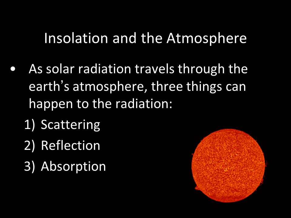 Insolation and the Atmosphere As solar radiation travels through the earth's atmosphere, three things can happen to the radiation: 1)Scattering 2)Reflection 3)Absorption