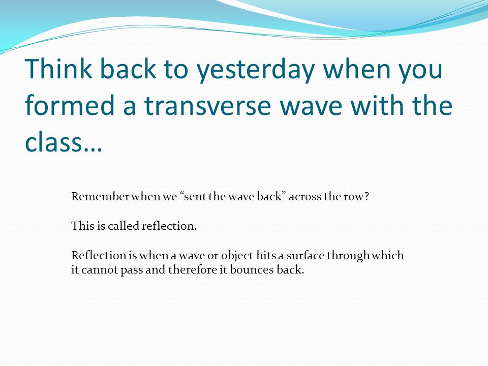 """Think back to yesterday when you formed a transverse wave with the class… Remember when we """"sent the wave back"""" across the row? This is called reflect"""