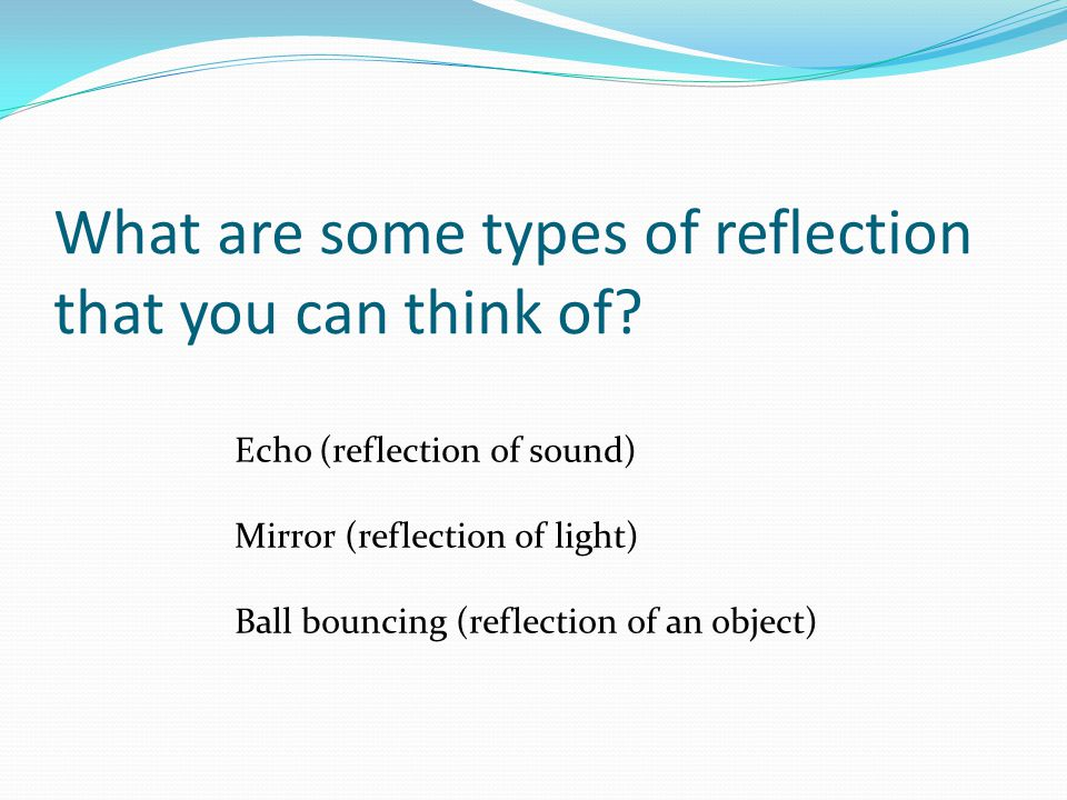 What are some types of reflection that you can think of? Echo (reflection of sound) Mirror (reflection of light) Ball bouncing (reflection of an objec