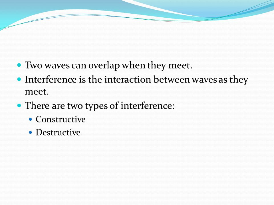 Two waves can overlap when they meet. Interference is the interaction between waves as they meet. There are two types of interference: Constructive De