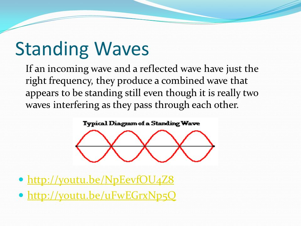 Standing Waves http://youtu.be/NpEevfOU4Z8 http://youtu.be/uFwEGrxNp5Q If an incoming wave and a reflected wave have just the right frequency, they pr