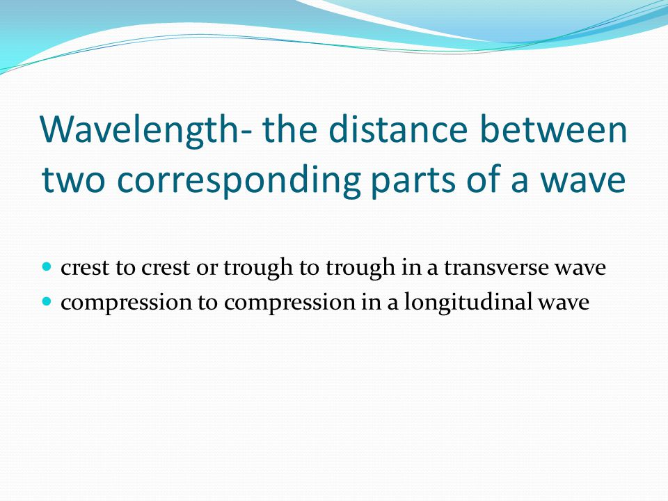 Wavelength- the distance between two corresponding parts of a wave crest to crest or trough to trough in a transverse wave compression to compression