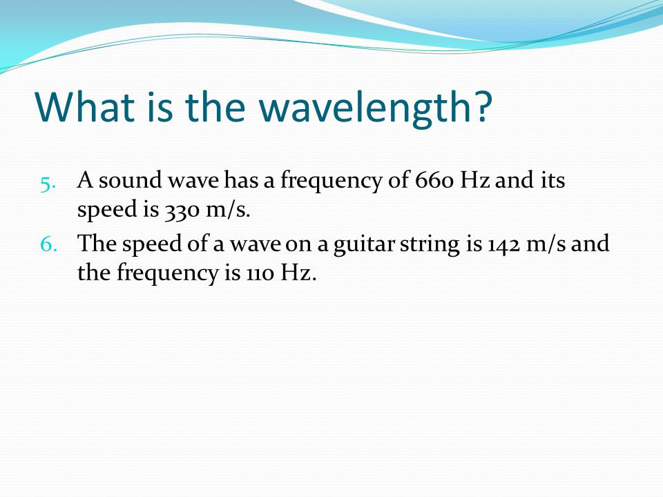 What is the wavelength? 5. A sound wave has a frequency of 660 Hz and its speed is 330 m/s. 6. The speed of a wave on a guitar string is 142 m/s and t