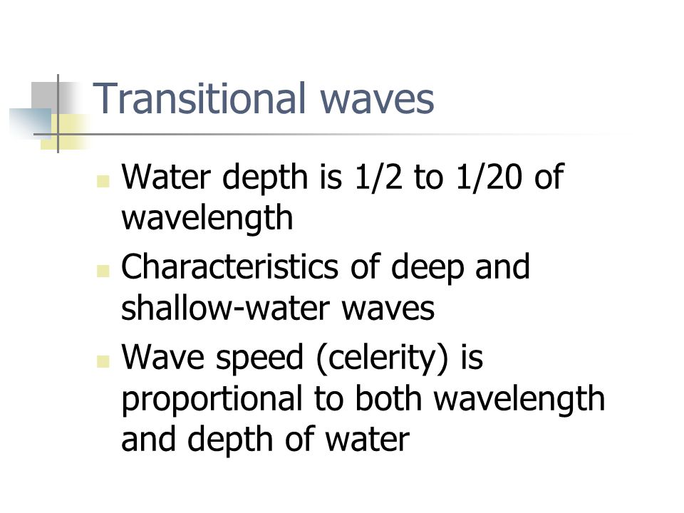 Transitional waves Water depth is 1/2 to 1/20 of wavelength Characteristics of deep and shallow-water waves Wave speed (celerity) is proportional to both wavelength and depth of water