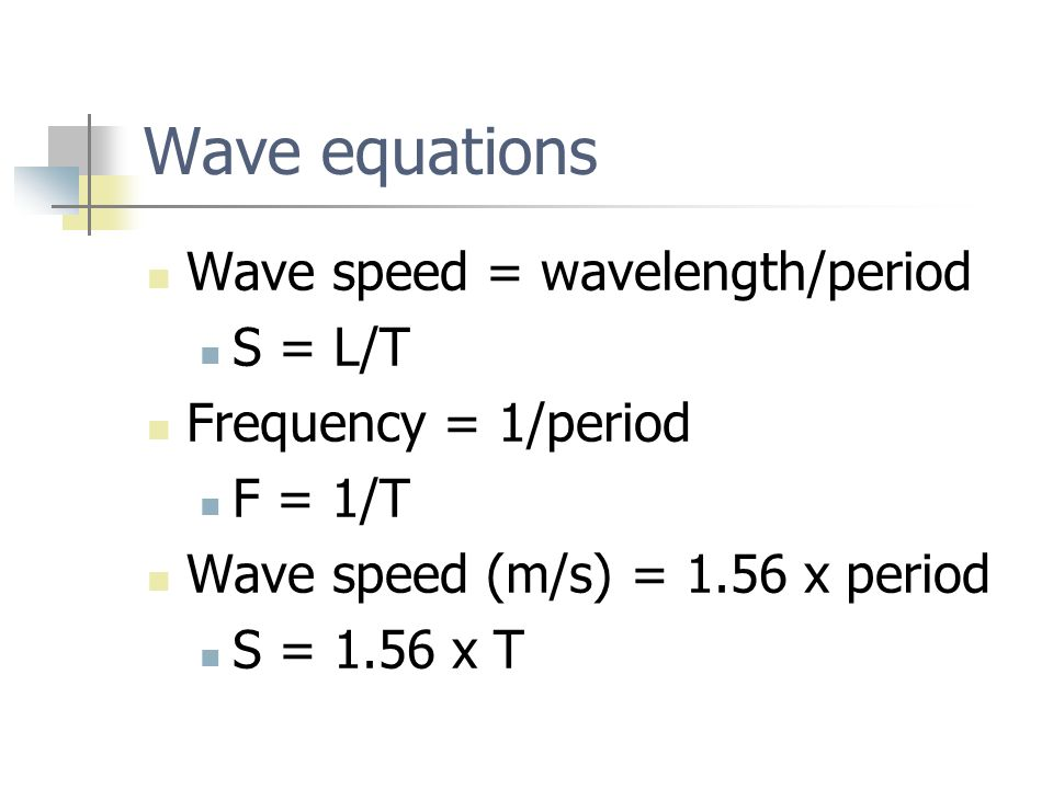 Wave equations Wave speed = wavelength/period S = L/T Frequency = 1/period F = 1/T Wave speed (m/s) = 1.56 x period S = 1.56 x T