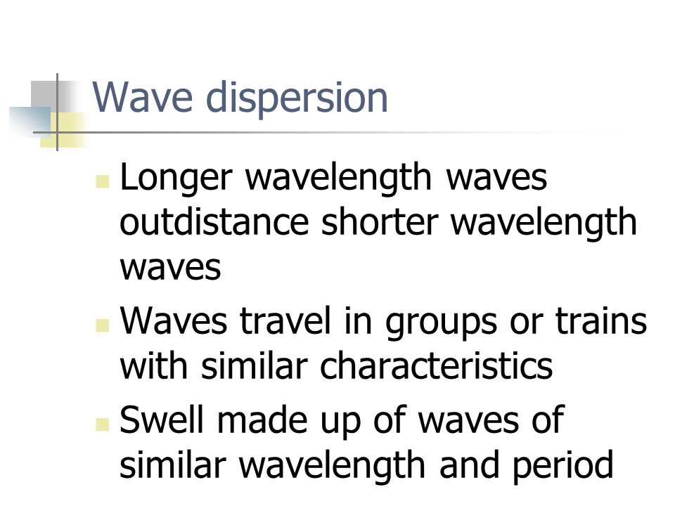 Wave dispersion Longer wavelength waves outdistance shorter wavelength waves Waves travel in groups or trains with similar characteristics Swell made up of waves of similar wavelength and period