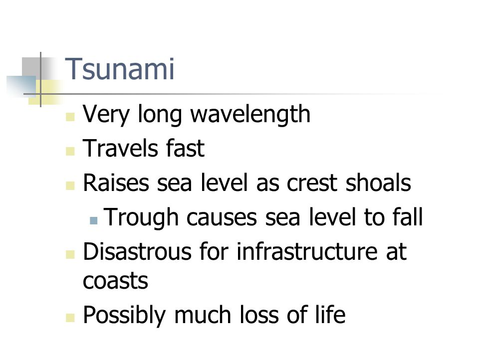 Tsunami Very long wavelength Travels fast Raises sea level as crest shoals Trough causes sea level to fall Disastrous for infrastructure at coasts Possibly much loss of life