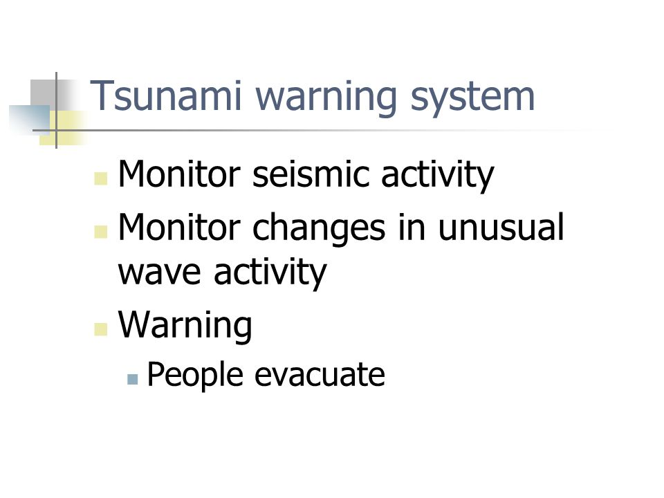 Tsunami warning system Monitor seismic activity Monitor changes in unusual wave activity Warning People evacuate