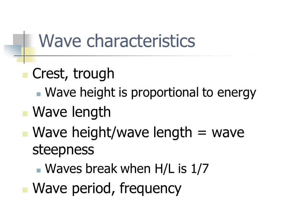 Wave characteristics Crest, trough Wave height is proportional to energy Wave length Wave height/wave length = wave steepness Waves break when H/L is 1/7 Wave period, frequency