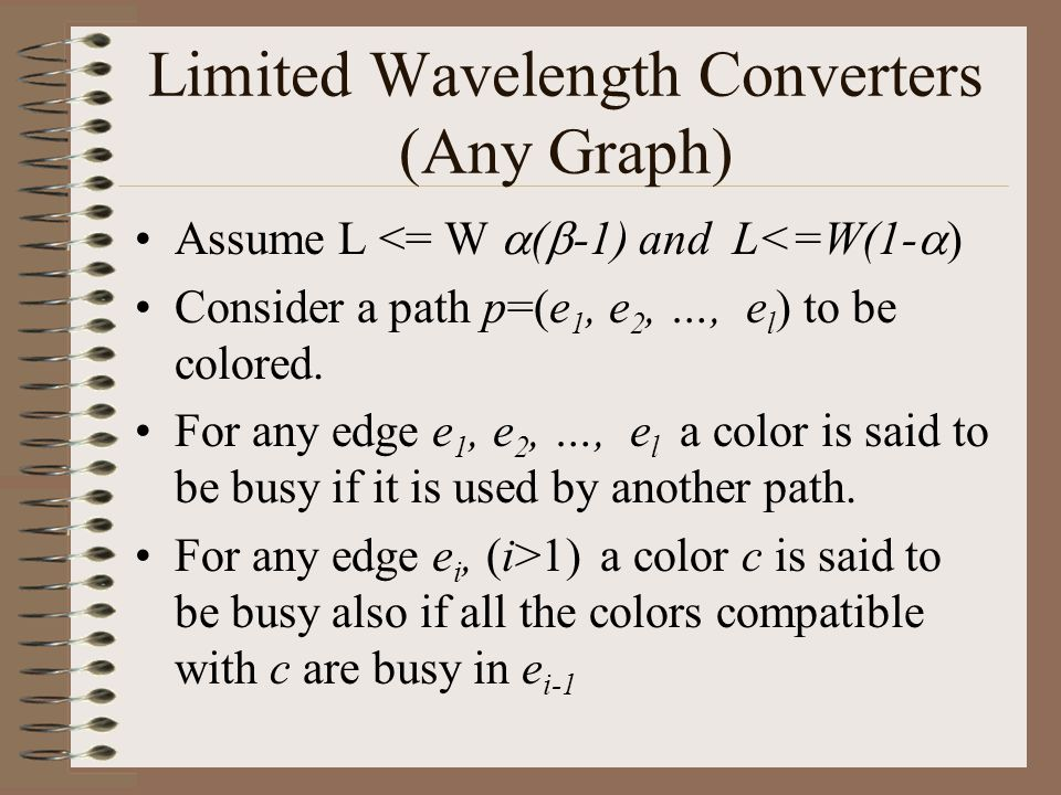 Limited Wavelength Converters (Any Graph) Assume L <= W  (  -1) and L<=W(1-  ) Consider a path p=(e 1, e 2, …, e l ) to be colored.