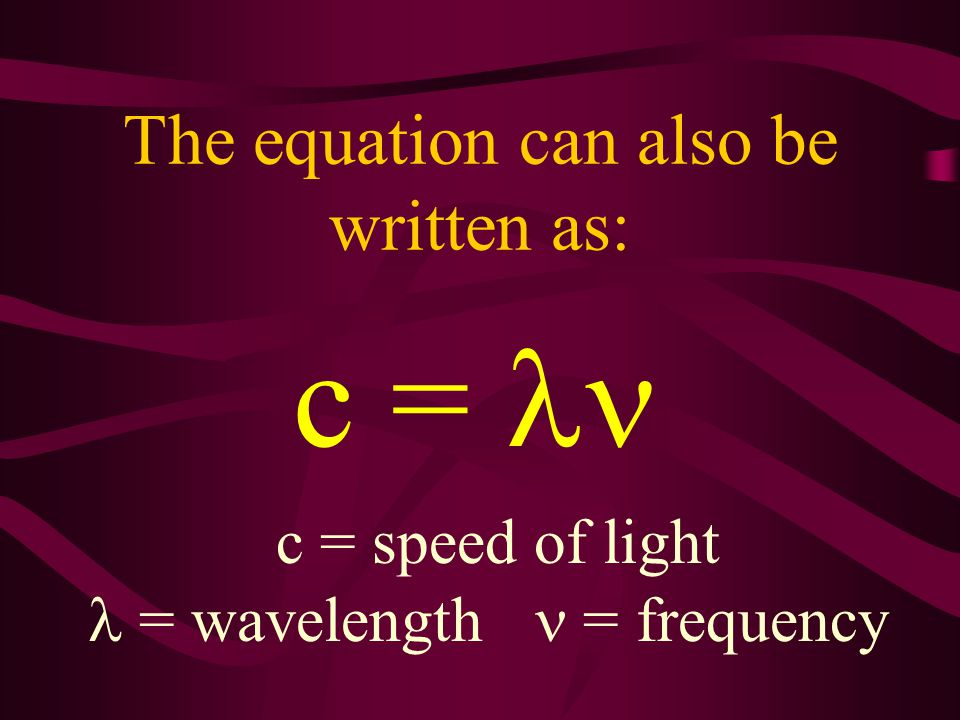 For electromagnetic energy, the equation is: c is the speed of light c = 3.00 x 10 8 m/sec c = f