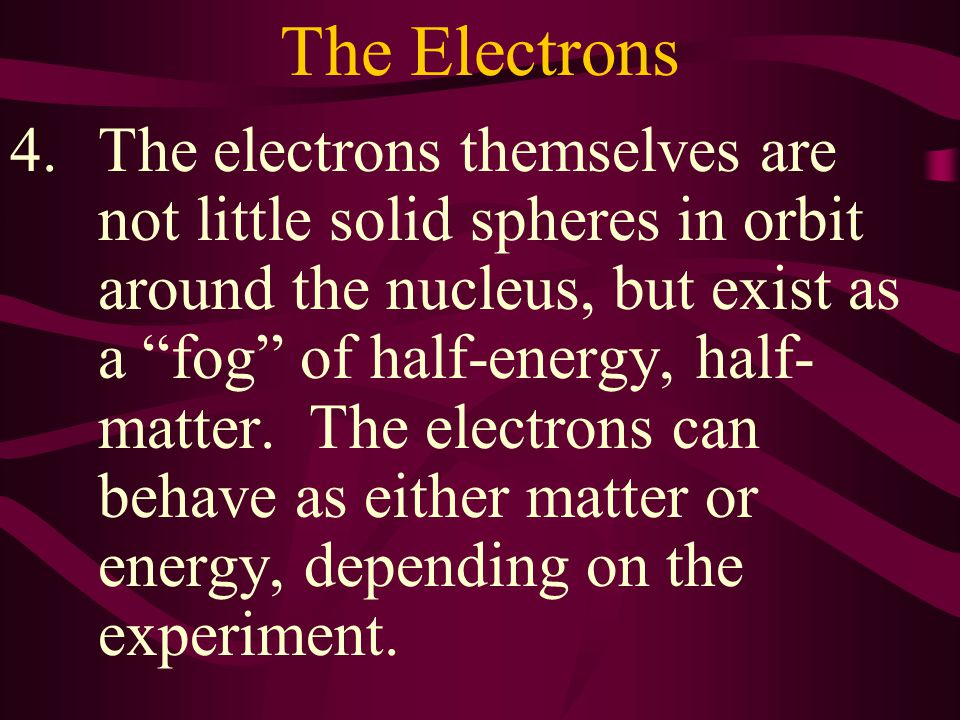 The Electrons 3.The electrons can have both a mass, as does matter, and a wavelength, as does light energy.