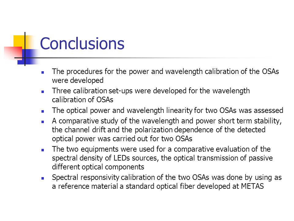 Conclusions The procedures for the power and wavelength calibration of the OSAs were developed Three calibration set-ups were developed for the wavelength calibration of OSAs The optical power and wavelength linearity for two OSAs was assessed A comparative study of the wavelength and power short term stability, the channel drift and the polarization dependence of the detected optical power was carried out for two OSAs The two equipments were used for a comparative evaluation of the spectral density of LEDs sources, the optical transmission of passive different optical components Spectral responsivity calibration of the two OSAs was done by using as a reference material a standard optical fiber developed at METAS