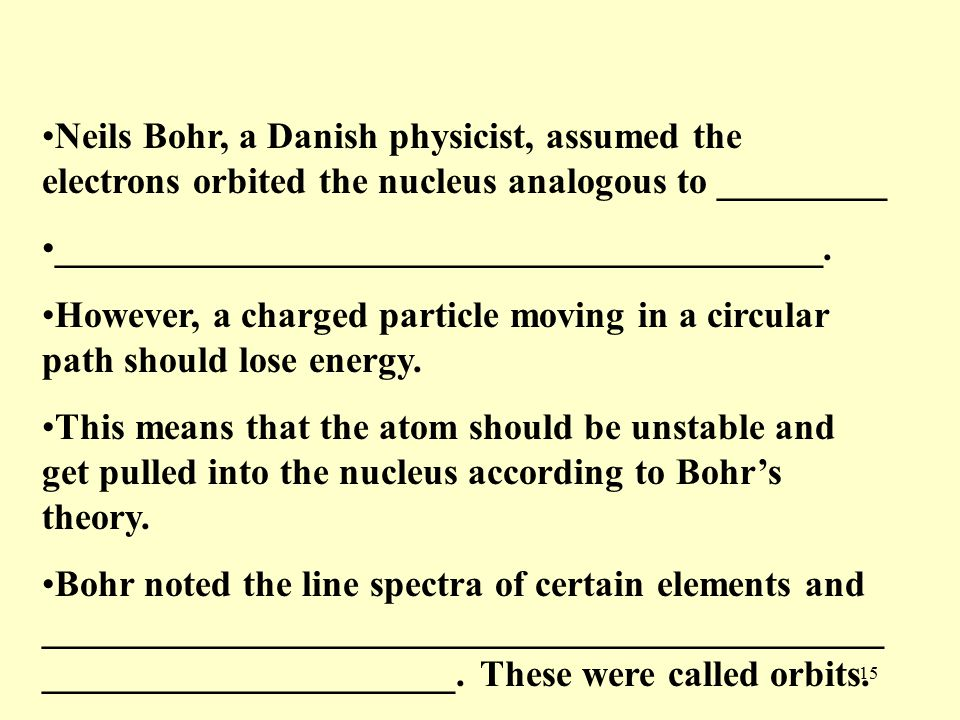 15 Neils Bohr, a Danish physicist, assumed the electrons orbited the nucleus analogous to _________ _________________________________________.