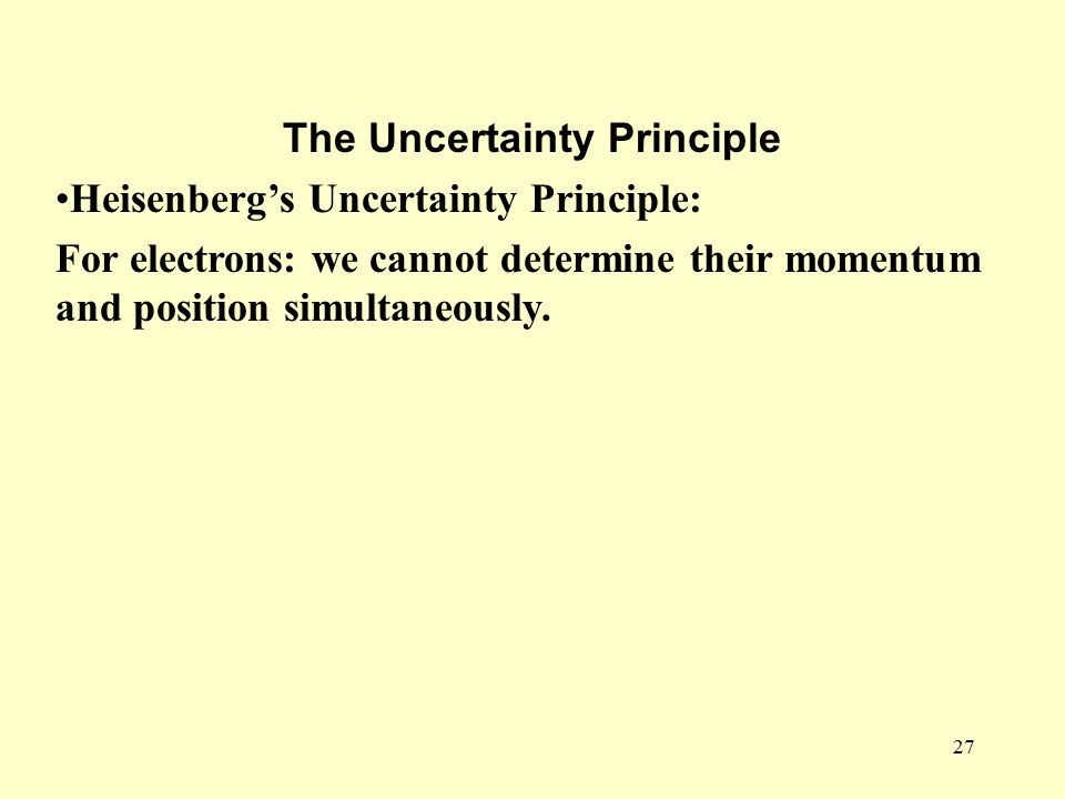 27 The Uncertainty Principle Heisenberg's Uncertainty Principle: For electrons: we cannot determine their momentum and position simultaneously.