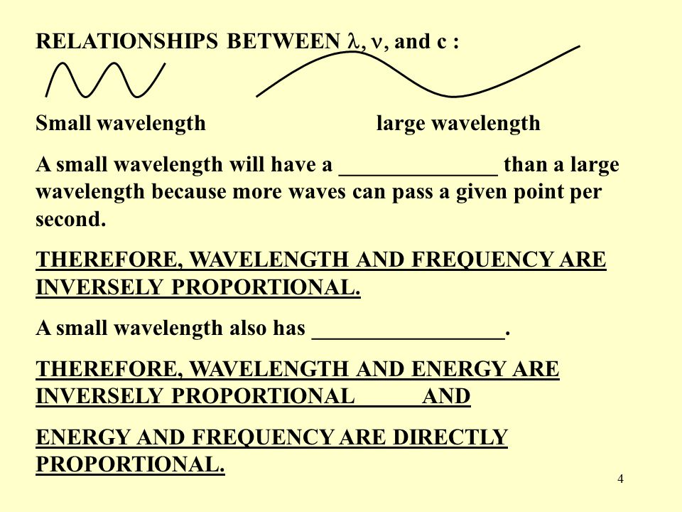 4 RELATIONSHIPS BETWEEN  and c : Small wavelengthlarge wavelength A small wavelength will have a ______________ than a large wavelength because more waves can pass a given point per second.