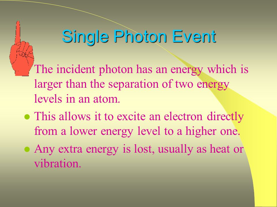Single Photon Event l The incident photon has an energy which is larger than the separation of two energy levels in an atom.