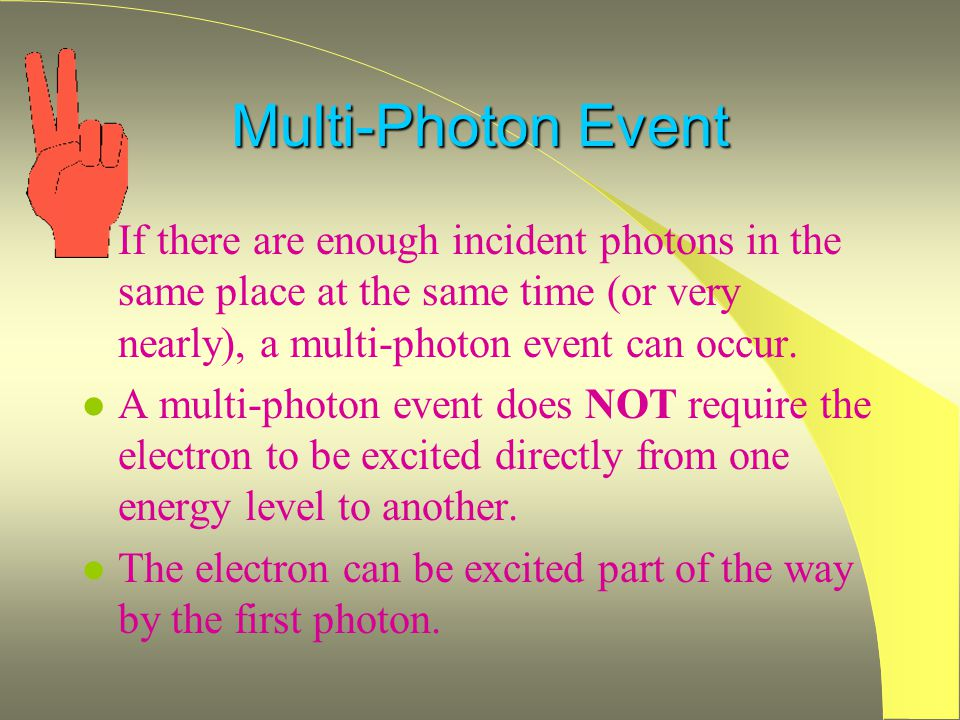 Multi-Photon Event l If there are enough incident photons in the same place at the same time (or very nearly), a multi-photon event can occur.
